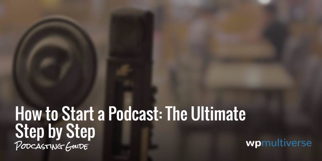 How to Start a Podcast: The Ultimate Step by Step Guide 2019